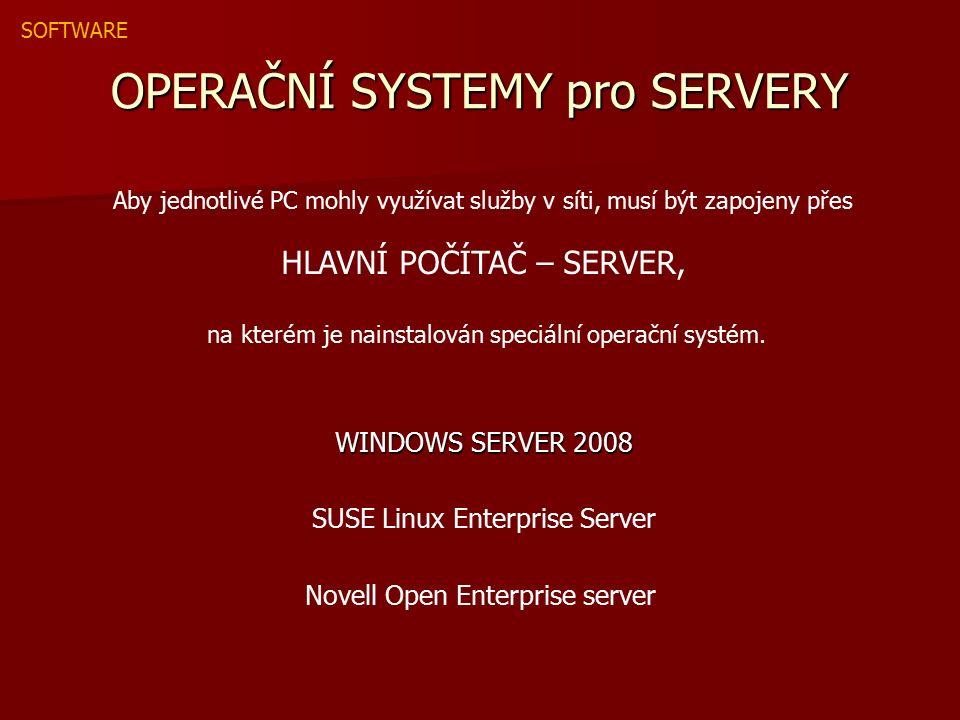 OPERAČNÍ SYSTEMY pro SERVERY WINDOWS SERVER 2008 SUSE Linux Enterprise Server Novell Open Enterprise server Aby jednotlivé PC mohly využívat služby v síti, musí být zapojeny přes HLAVNÍ POČÍTAČ – SERVER, na kterém je nainstalován speciální operační systém.