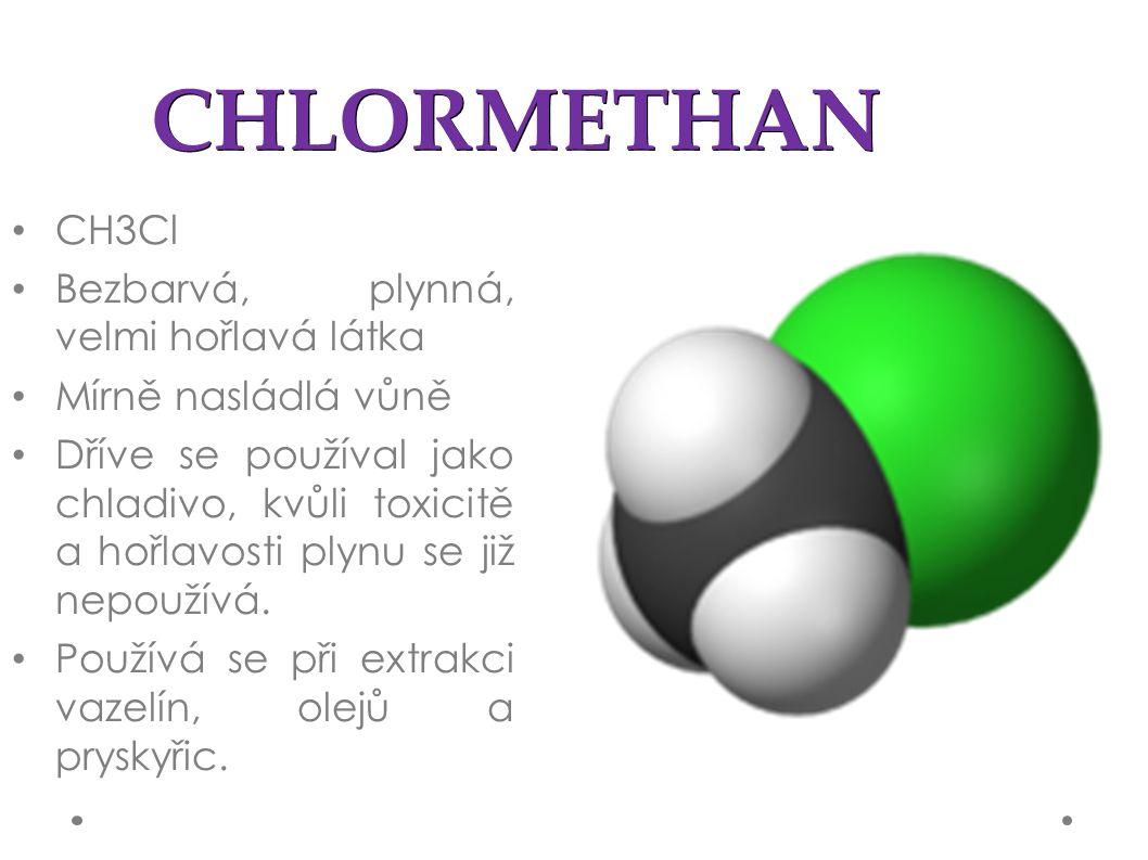 CHLORMETHAN CH3Cl Bezbarvá, plynná, velmi hořlavá látka Mírně nasládlá vůně Dříve se používal jako chladivo, kvůli toxicitě a hořlavosti plynu se již nepoužívá.