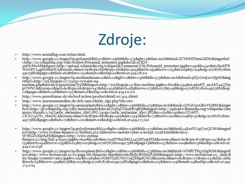 Zdroje: http://www.aristaflag.com/nylon.html http://www.google.cz/imgres q=polyamid&hl=cs&biw=1366&bih=573&gbv=2&tbm=isch&tbnid=ZCYfvHlYhemGKM:&imgrefurl =http://cs.wikipedia.org/wiki/Soubor:Polyamid_texturiert.jpg&docid=5CfQT- 3xH1vHwM&imgurl=http://upload.wikimedia.org/wikipedia/commons/f/f4/Polyamid_texturiert.jpg&w=431&h=340&ei=IkoHT8 WoGPCL4gSl08mNCA&zoom=1&iact=hc&vpx=836&vpy=261&dur=3143&hovh=199&hovw=253&tx=109&ty=119&sig=1170878718001 49175882&page=1&tbnh=162&tbnw=252&start=0&ndsp=10&ved=1t:429,r:8,s:0 http://www.google.cz/imgres q=molitan&num=10&hl=cs&gbv=2&biw=1366&bih=573&tbm=isch&tbnid=9lQcOrnJ2wGJpM:&img refurl=http://roj.bloguje.cz/715033-vyzrajte-na- molitan.php&docid=n3pxneyjsaOy5M&imgurl=http://roj.bloguje.cz/foto/molitan.jpg&w=800&h=534&ei=pksHT_m2LbT44QTm pOWSCA&zoom=1&iact=hc&vpx=161&vpy=147&dur=4056&hovh=183&hovw=275&tx=117&ty=98&sig=117087871800149175882&sqi =2&page=1&tbnh=118&tbnw=157&start=0&ndsp=21&ved=1t:429,r:0,s:0 http://www.prereklamu.sk/obchod/action/productdetail/oc/423.xhtml http://www.museumsmedien.de/dok/sam/objekt_slg2.php ido=160 http://www.google.cz/imgres q=aminoplasty&hl=cs&gbv=2&biw=1366&bih=573&tbm=isch&tbnid=QWxUueGBwVI0BM:&imgre furl=http://pl.wikipedia.org/wiki/Aminoplasty&docid=GxSqVGhaMl7qRM&imgurl=http://upload.wikimedia.org/wikipedia/com mons/thumb/2/2a/Ladle_melamine_18j07.JPG/250px-Ladle_melamine_18j07.JPG&w=250&h=90&ei=UU0HT- ClC6774QTs_MmNCA&zoom=1&iact=hc&vpx=680&vpy=403&dur=2340&hovh=72&hovw=200&tx=114&ty=32&sig=1170878718001 49175882&page=2&tbnh=72&tbnw=200&start=10&ndsp=10&ved=1t:429,r:7,s:10 http://www.google.cz/imgres q=polysiloxany&hl=cs&gbv=2&biw=1366&bih=573&tbm=isch&tbnid=482uYCcqO7xQOM:&imgref url=http://www.rodina-finance.cz/bydleni.202/silikonove-nadobi-vyber-a-koupe.22138.html&docid=y- W7BGDcRktXdM&imgurl=http://www.rodina- finance.cz/img/full/4/13505.jpg&w=640&h=480&ei=704HT8uGMLL24QSYyqyFDA&zoom=1&iact=hc&vpx=870&vpy=247&dur=8 135&hovh=194&hovw=259&tx=113&ty=105&sig=117087871800149175882&page=3&tbn