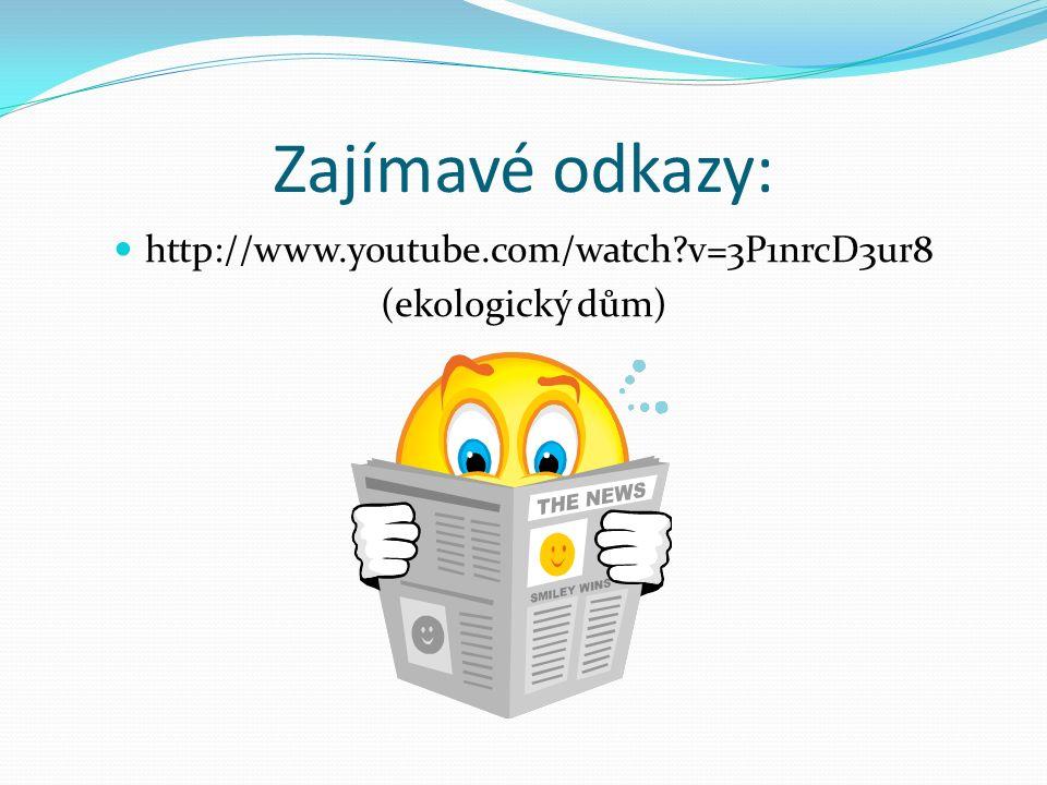Zajímavé odkazy: http://www.youtube.com/watch v=3P1nrcD3ur8 (ekologický dům)