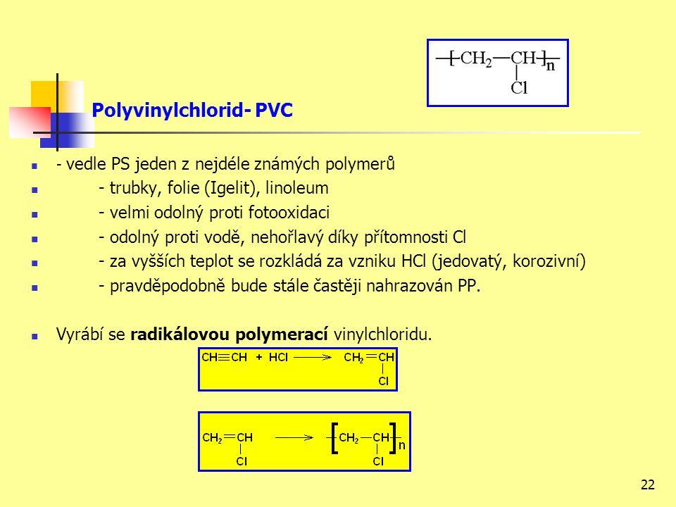 22 Polyvinylchlorid- PVC - vedle PS jeden z nejdéle známých polymerů - trubky, folie (Igelit), linoleum - velmi odolný proti fotooxidaci - odolný proti vodě, nehořlavý díky přítomnosti Cl - za vyšších teplot se rozkládá za vzniku HCl (jedovatý, korozivní) - pravděpodobně bude stále častěji nahrazován PP.