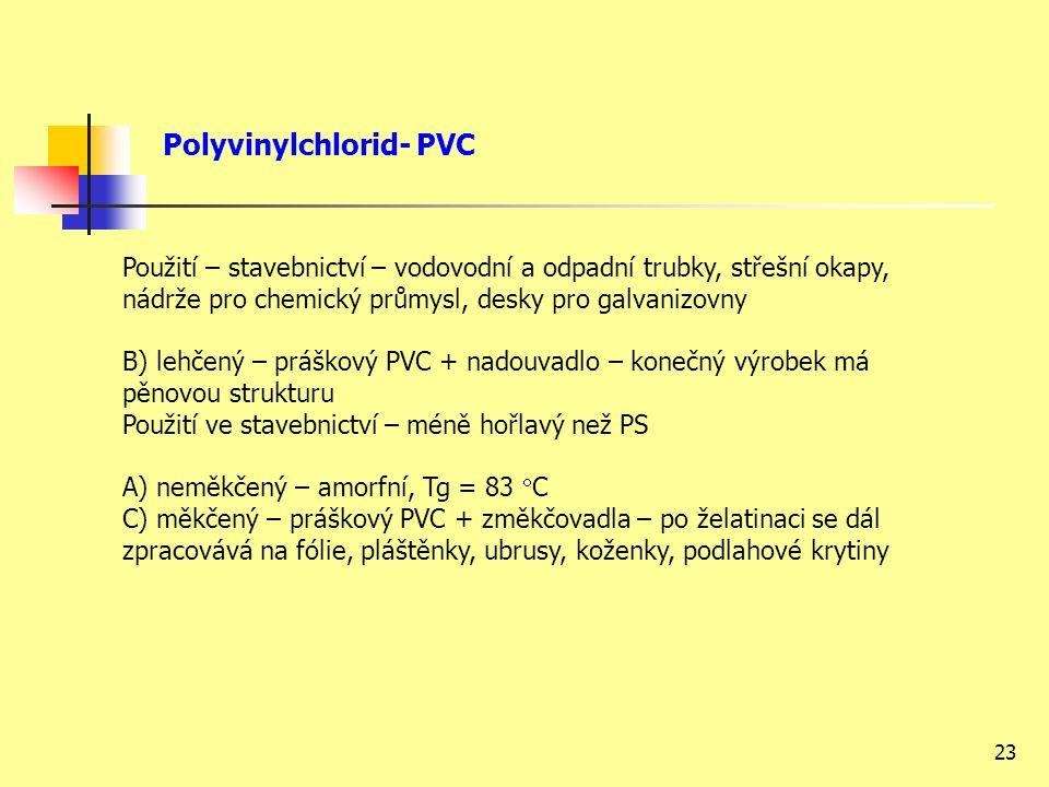 23 Použití – stavebnictví – vodovodní a odpadní trubky, střešní okapy, nádrže pro chemický průmysl, desky pro galvanizovny B) lehčený – práškový PVC + nadouvadlo – konečný výrobek má pěnovou strukturu Použití ve stavebnictví – méně hořlavý než PS A) neměkčený – amorfní, Tg = 83  C C) měkčený – práškový PVC + změkčovadla – po želatinaci se dál zpracovává na fólie, pláštěnky, ubrusy, koženky, podlahové krytiny Polyvinylchlorid- PVC