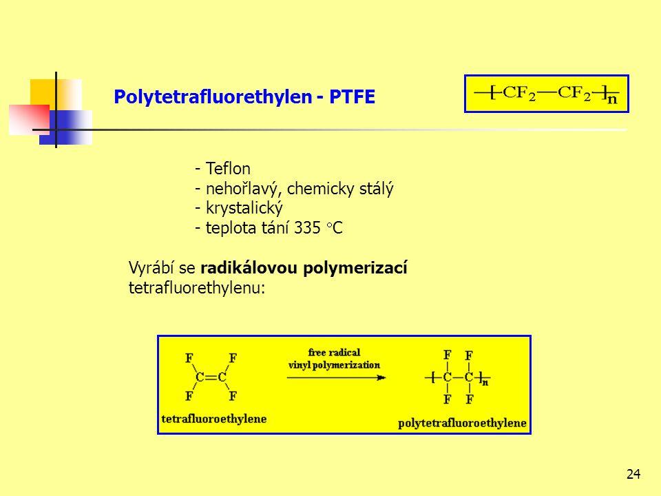 24 Polytetrafluorethylen - PTFE - Teflon - nehořlavý, chemicky stálý - krystalický - teplota tání 335  C Vyrábí se radikálovou polymerizací tetrafluorethylenu:
