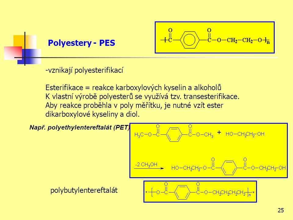 25 Polyestery - PES -vznikají polyesterifikací Esterifikace = reakce karboxylových kyselin a alkoholů K vlastní výrobě polyesterů se využívá tzv.