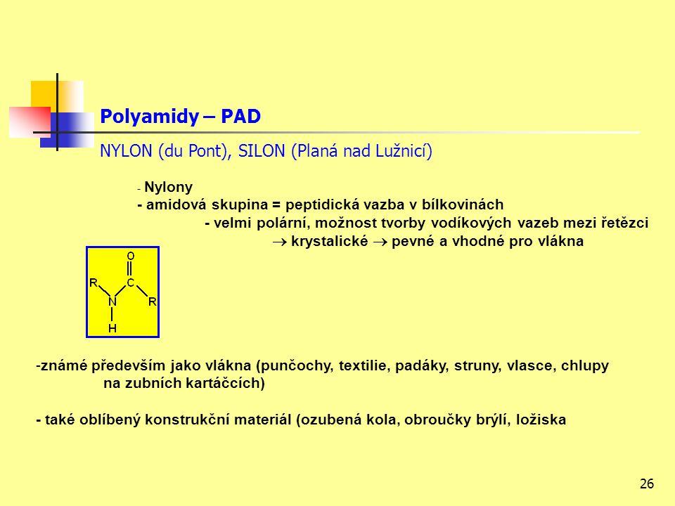 26 Polyamidy – PAD NYLON (du Pont), SILON (Planá nad Lužnicí) - Nylony - amidová skupina = peptidická vazba v bílkovinách - velmi polární, možnost tvorby vodíkových vazeb mezi řetězci  krystalické  pevné a vhodné pro vlákna -známé především jako vlákna (punčochy, textilie, padáky, struny, vlasce, chlupy na zubních kartáčcích) - také oblíbený konstrukční materiál (ozubená kola, obroučky brýlí, ložiska