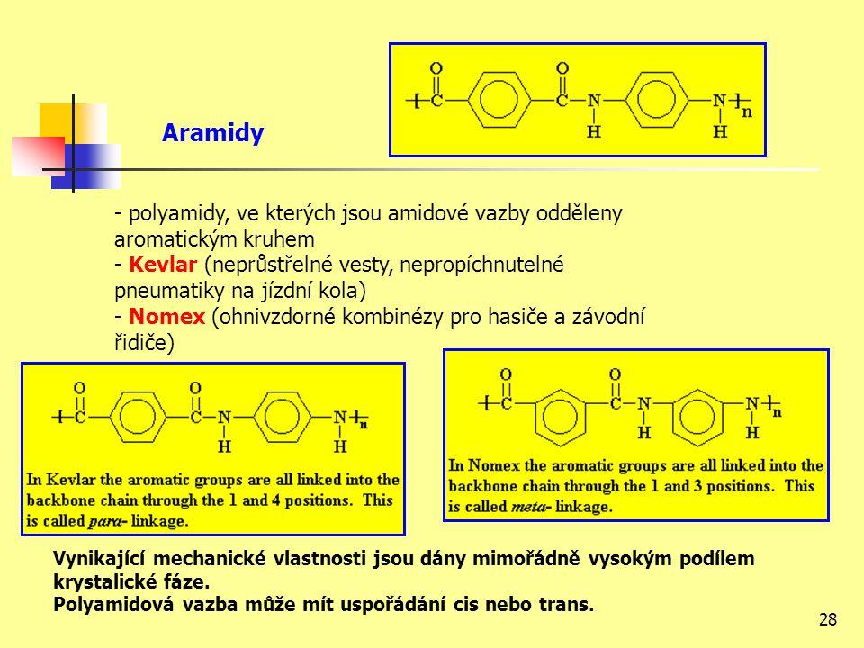 28 Aramidy - polyamidy, ve kterých jsou amidové vazby odděleny aromatickým kruhem - Kevlar (neprůstřelné vesty, nepropíchnutelné pneumatiky na jízdní kola) - Nomex (ohnivzdorné kombinézy pro hasiče a závodní řidiče) Vynikající mechanické vlastnosti jsou dány mimořádně vysokým podílem krystalické fáze.