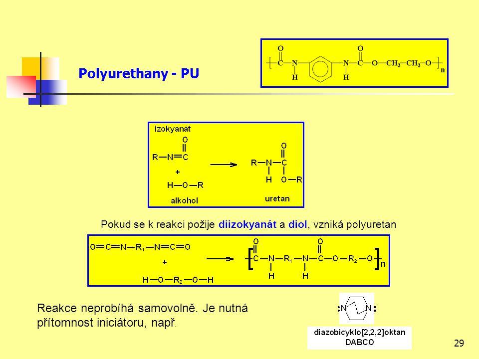 29 Polyurethany - PU Pokud se k reakci požije diizokyanát a diol, vzniká polyuretan Reakce neprobíhá samovolně.