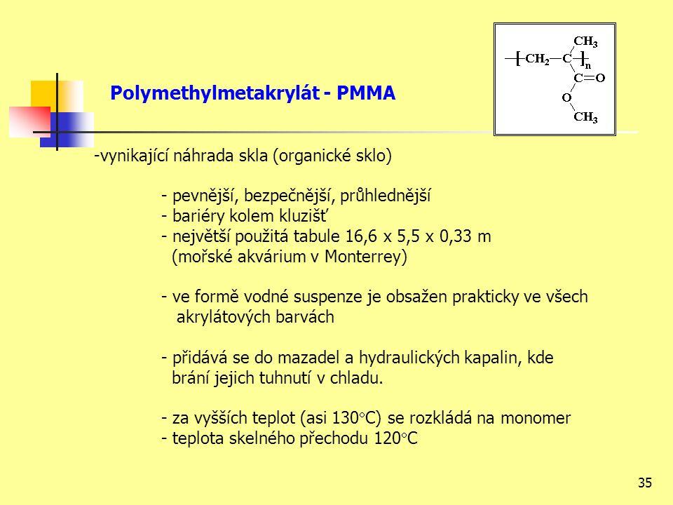35 Polymethylmetakrylát - PMMA -vynikající náhrada skla (organické sklo) - pevnější, bezpečnější, průhlednější - bariéry kolem kluzišť - největší použitá tabule 16,6 x 5,5 x 0,33 m (mořské akvárium v Monterrey) - ve formě vodné suspenze je obsažen prakticky ve všech akrylátových barvách - přidává se do mazadel a hydraulických kapalin, kde brání jejich tuhnutí v chladu.