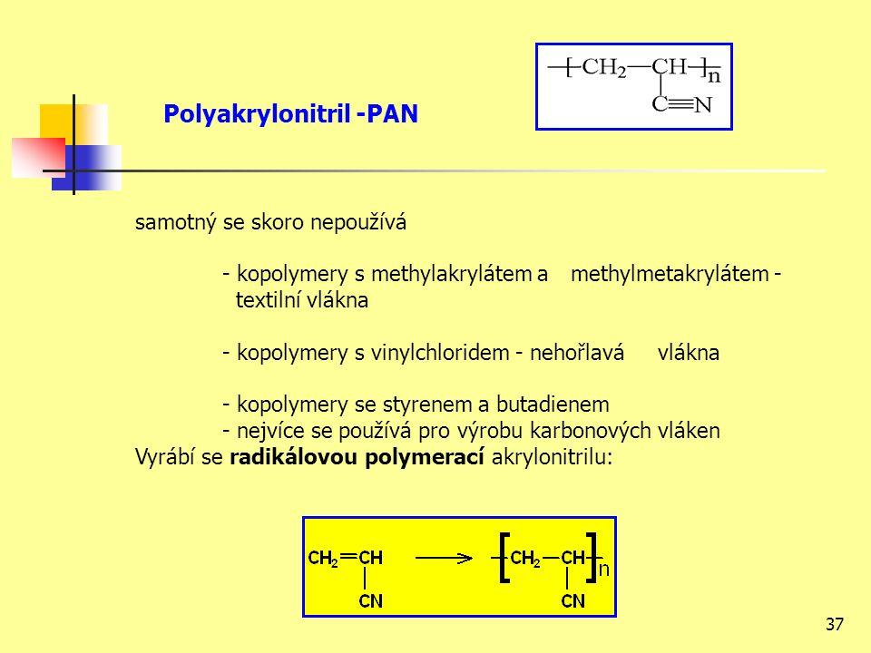 37 Polyakrylonitril -PAN samotný se skoro nepoužívá - kopolymery s methylakrylátem a methylmetakrylátem - textilní vlákna - kopolymery s vinylchloridem - nehořlavá vlákna - kopolymery se styrenem a butadienem - nejvíce se používá pro výrobu karbonových vláken Vyrábí se radikálovou polymerací akrylonitrilu:
