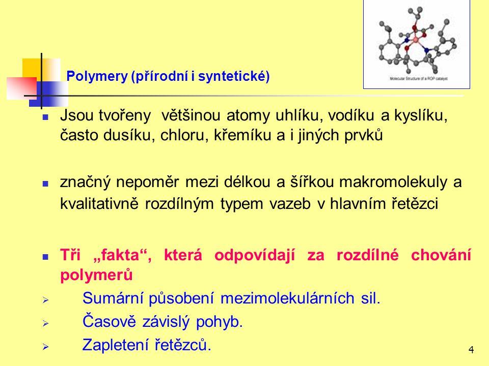 """4 Polymery (přírodní i syntetické) Jsou tvořeny většinou atomy uhlíku, vodíku a kyslíku, často dusíku, chloru, křemíku a i jiných prvků značný nepoměr mezi délkou a šířkou makromolekuly a kvalitativně rozdílným typem vazeb v hlavním řetězci Tři """"fakta , která odpovídají za rozdílné chování polymerů  Sumární působení mezimolekulárních sil."""