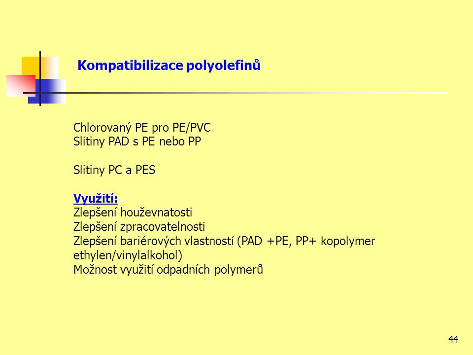 44 Chlorovaný PE pro PE/PVC Slitiny PAD s PE nebo PP Slitiny PC a PES Využití: Zlepšení houževnatosti Zlepšení zpracovatelnosti Zlepšení bariérových vlastností (PAD +PE, PP+ kopolymer ethylen/vinylalkohol) Možnost využití odpadních polymerů Kompatibilizace polyolefinů