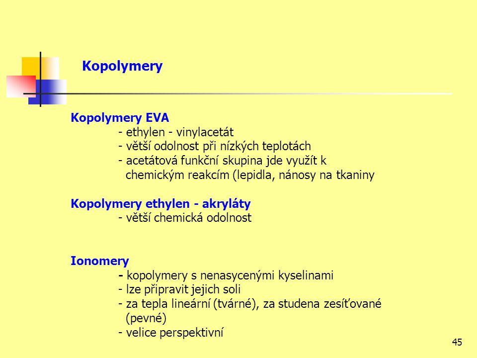 45 Kopolymery EVA - ethylen - vinylacetát - větší odolnost při nízkých teplotách - acetátová funkční skupina jde využít k chemickým reakcím (lepidla, nánosy na tkaniny Kopolymery ethylen - akryláty - větší chemická odolnost Ionomery - kopolymery s nenasycenými kyselinami - lze připravit jejich soli - za tepla lineární (tvárné), za studena zesíťované (pevné) - velice perspektivní Kopolymery