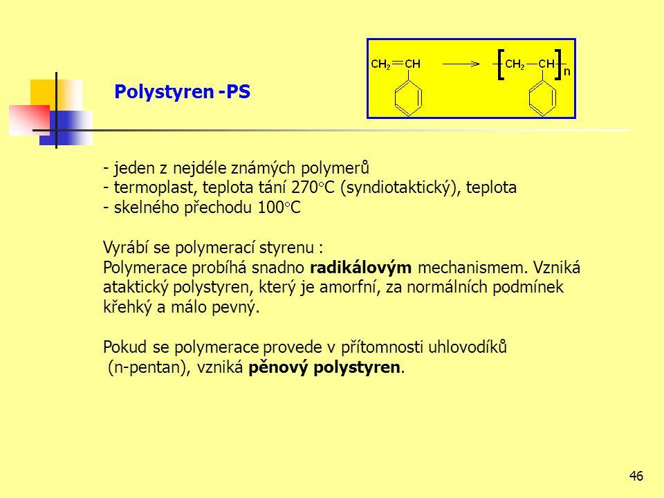 46 - jeden z nejdéle známých polymerů - termoplast, teplota tání 270  C (syndiotaktický), teplota - skelného přechodu 100  C Vyrábí se polymerací styrenu : Polymerace probíhá snadno radikálovým mechanismem.