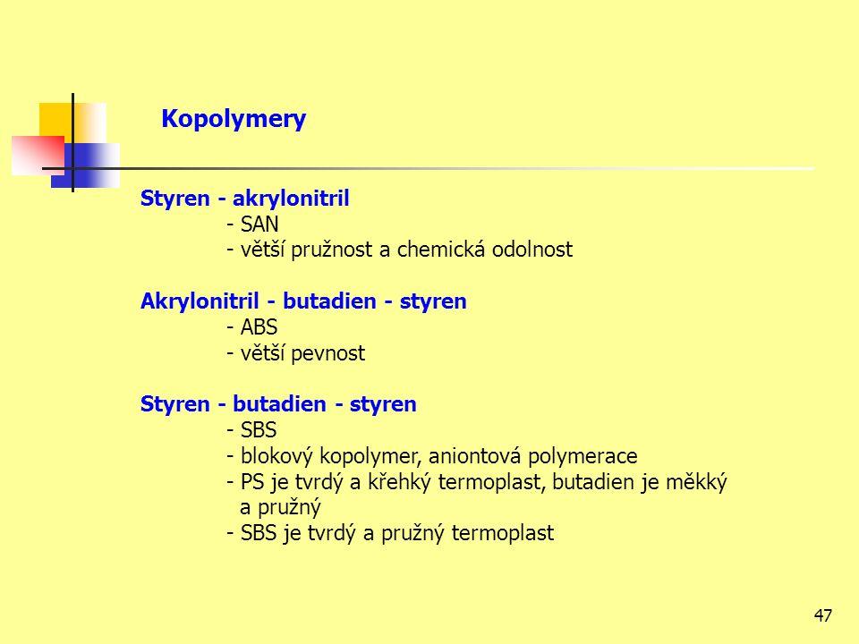 47 Styren - akrylonitril - SAN - větší pružnost a chemická odolnost Akrylonitril - butadien - styren - ABS - větší pevnost Styren - butadien - styren - SBS - blokový kopolymer, aniontová polymerace - PS je tvrdý a křehký termoplast, butadien je měkký a pružný - SBS je tvrdý a pružný termoplast Kopolymery