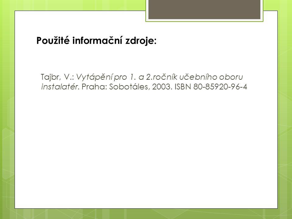 Použité informační zdroje: Tajbr, V.: Vytápění pro 1. a 2.ročník učebního oboru instalatér. Praha: Sobotáles, 2003. ISBN 80-85920-96-4