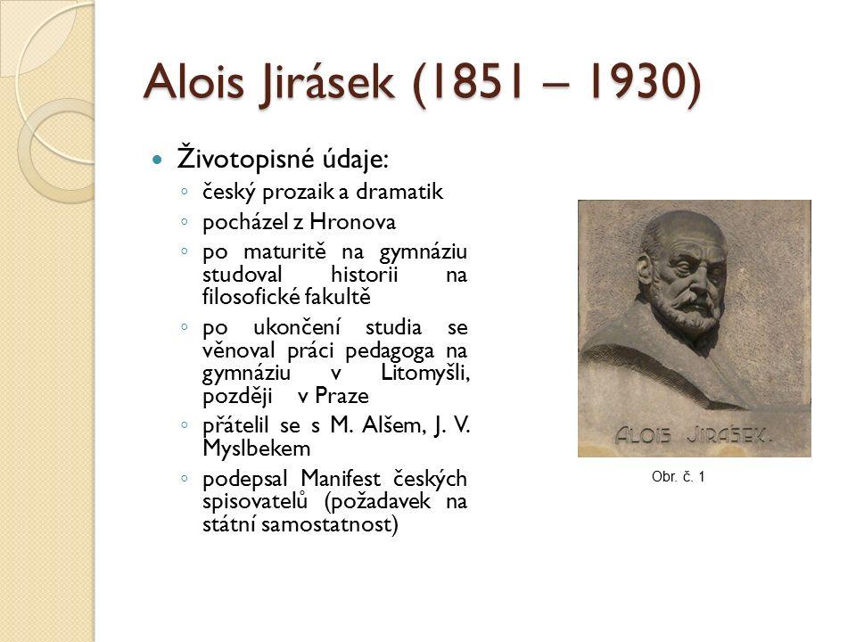 Alois Jirásek (1851 – 1930) Životopisné údaje: ◦ český prozaik a dramatik ◦ pocházel z Hronova ◦ po maturitě na gymnáziu studoval historii na filosofické fakultě ◦ po ukončení studia se věnoval práci pedagoga na gymnáziu v Litomyšli, později v Praze ◦ přátelil se s M.
