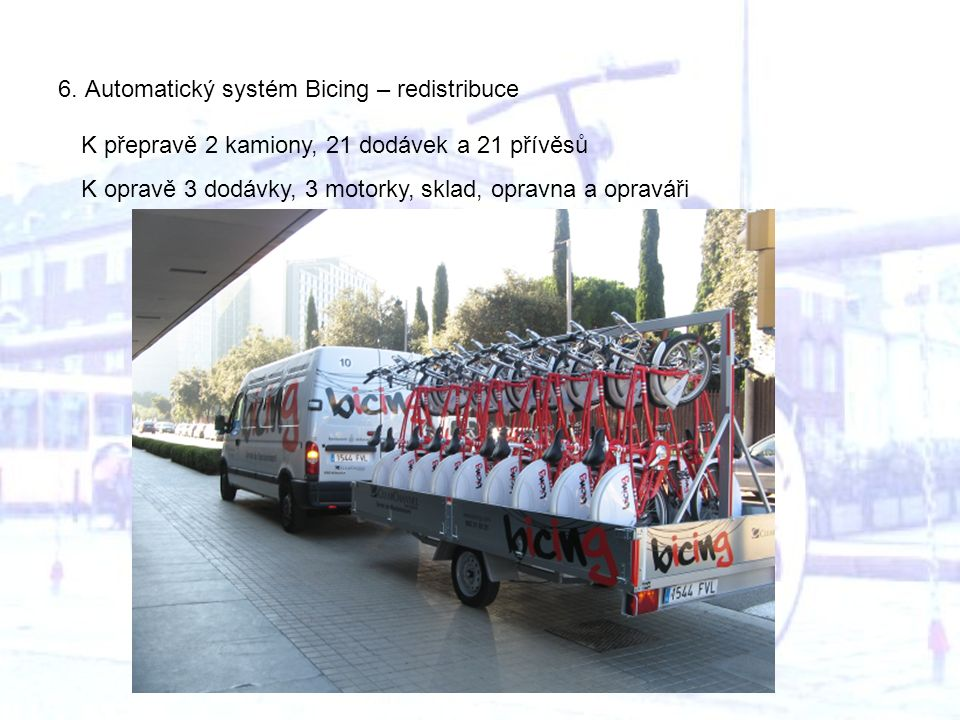 6. Automatický systém Bicing – redistribuce K přepravě 2 kamiony, 21 dodávek a 21 přívěsů K opravě 3 dodávky, 3 motorky, sklad, opravna a opraváři