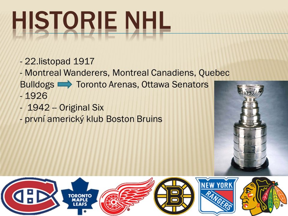 - 22.listopad 1917 - Montreal Wanderers, Montreal Canadiens, Quebec Bulldogs Toronto Arenas, Ottawa Senators - 1926 - 1942 -- Original Six - první ame
