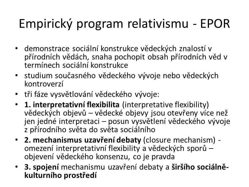 Empirický program relativismu - EPOR demonstrace sociální konstrukce vědeckých znalostí v přírodních vědách, snaha pochopit obsah přírodních věd v termínech sociální konstrukce studium současného vědeckého vývoje nebo vědeckých kontroverzí tři fáze vysvětlování vědeckého vývoje: 1.