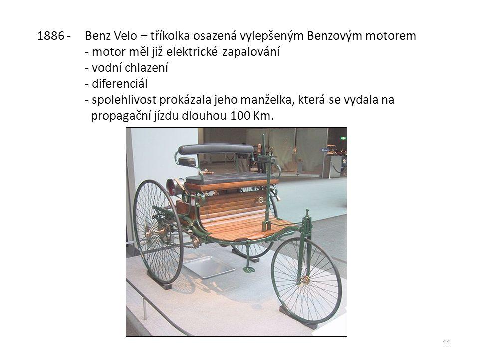 11 1886 - Benz Velo – tříkolka osazená vylepšeným Benzovým motorem - motor měl již elektrické zapalování - vodní chlazení - diferenciál - spolehlivost prokázala jeho manželka, která se vydala na propagační jízdu dlouhou 100 Km.
