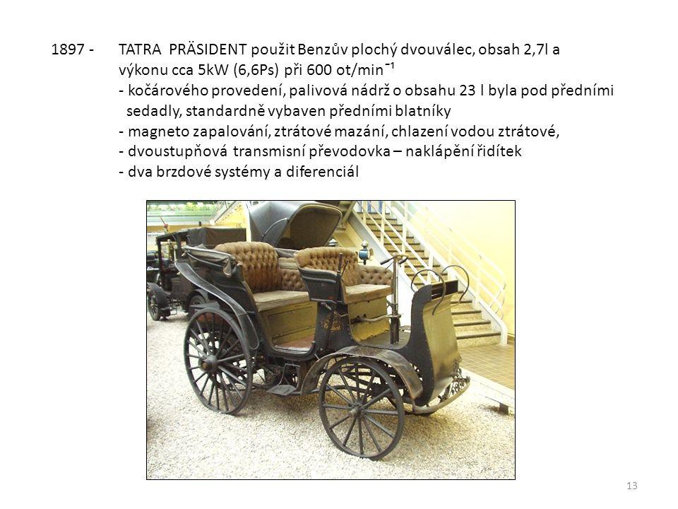 13 1897 - TATRA PRÄSIDENT použit Benzův plochý dvouválec, obsah 2,7l a výkonu cca 5kW (6,6Ps) při 600 ot/minˉ¹ - kočárového provedení, palivová nádrž o obsahu 23 l byla pod předními sedadly, standardně vybaven předními blatníky - magneto zapalování, ztrátové mazání, chlazení vodou ztrátové, - dvoustupňová transmisní převodovka – naklápění řidítek - dva brzdové systémy a diferenciál