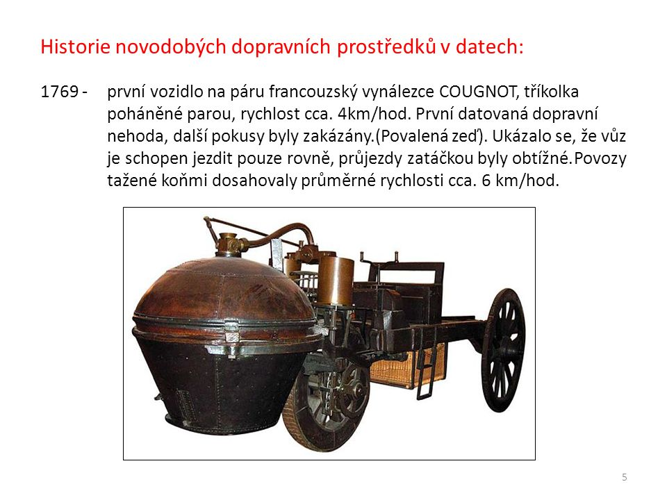 Historie novodobých dopravních prostředků v datech: 1769 - první vozidlo na páru francouzský vynálezce COUGNOT, tříkolka poháněné parou, rychlost cca.