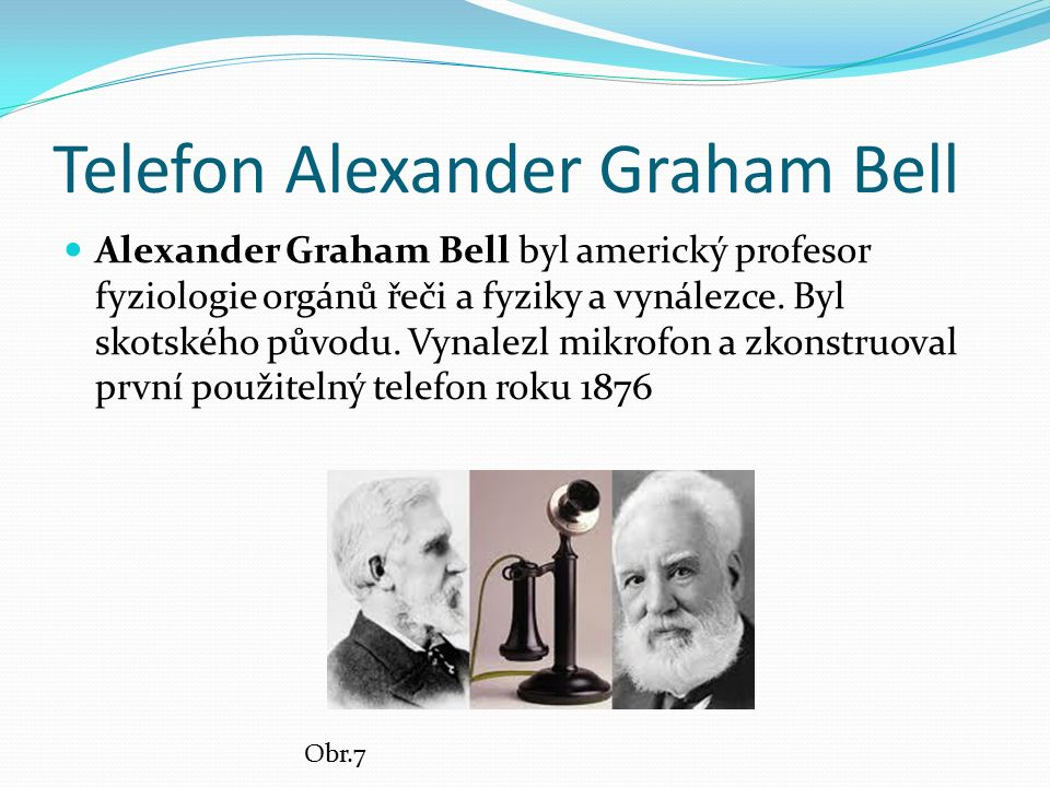 Telefon Alexander Graham Bell Alexander Graham Bell byl americký profesor fyziologie orgánů řeči a fyziky a vynálezce.