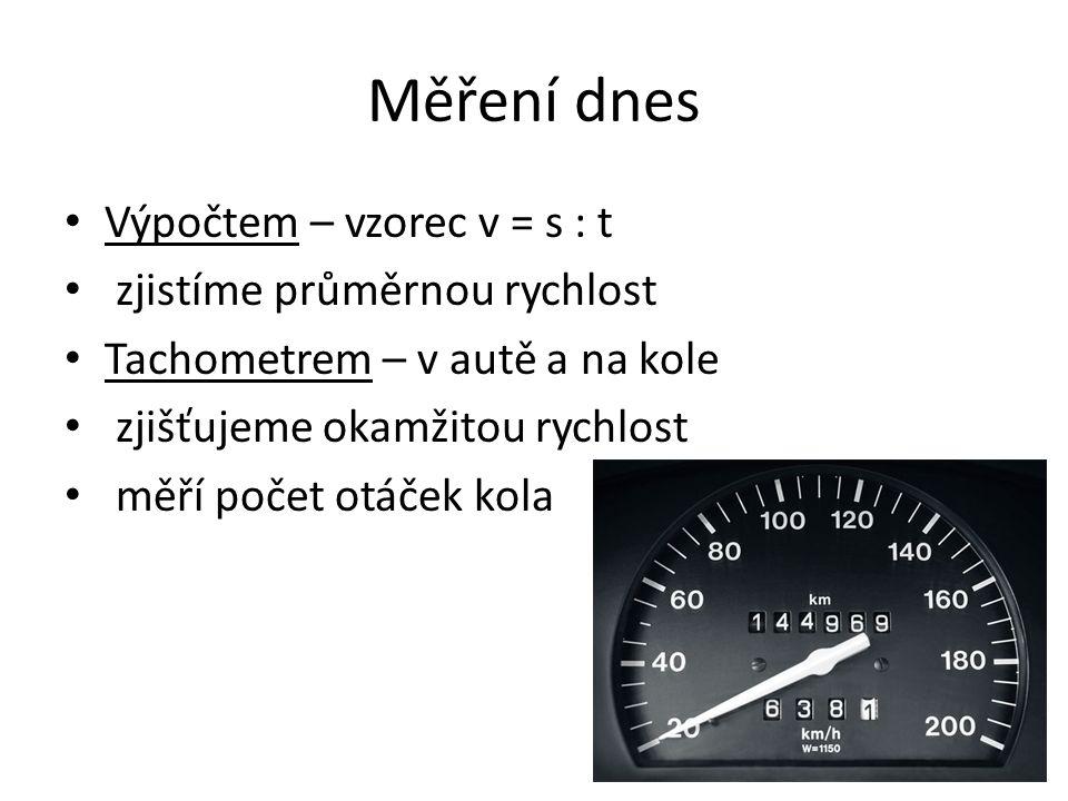 Měření dnes Výpočtem – vzorec v = s : t zjistíme průměrnou rychlost Tachometrem – v autě a na kole zjišťujeme okamžitou rychlost měří počet otáček kola