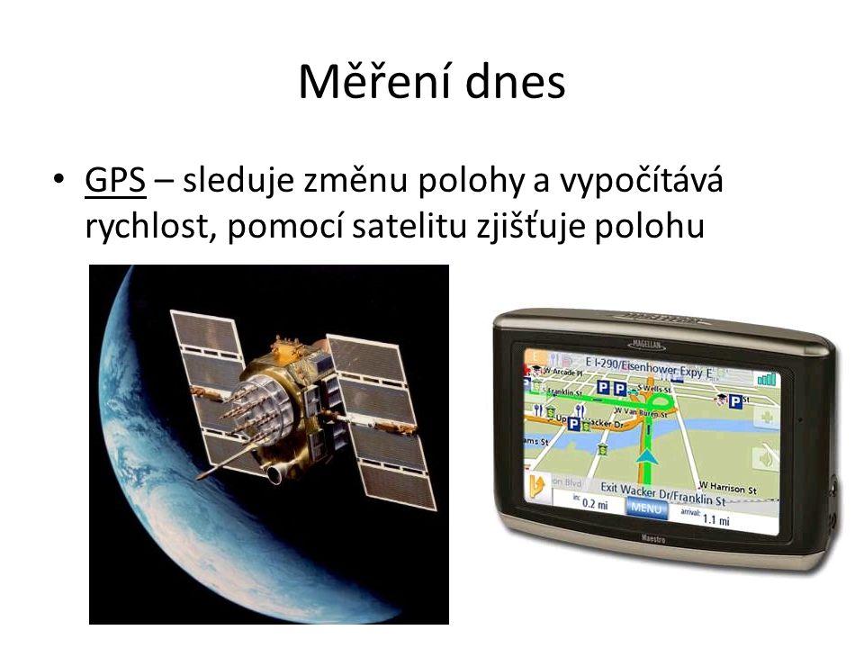 Měření dnes GPS – sleduje změnu polohy a vypočítává rychlost, pomocí satelitu zjišťuje polohu