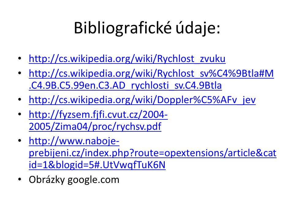 Bibliografické údaje: http://cs.wikipedia.org/wiki/Rychlost_zvuku http://cs.wikipedia.org/wiki/Rychlost_sv%C4%9Btla#M.C4.9B.C5.99en.C3.AD_rychlosti_sv.C4.9Btla http://cs.wikipedia.org/wiki/Rychlost_sv%C4%9Btla#M.C4.9B.C5.99en.C3.AD_rychlosti_sv.C4.9Btla http://cs.wikipedia.org/wiki/Doppler%C5%AFv_jev http://fyzsem.fjfi.cvut.cz/2004- 2005/Zima04/proc/rychsv.pdf http://fyzsem.fjfi.cvut.cz/2004- 2005/Zima04/proc/rychsv.pdf http://www.naboje- prebijeni.cz/index.php route=opextensions/article&cat id=1&blogid=5#.UtVwqfTuK6N http://www.naboje- prebijeni.cz/index.php route=opextensions/article&cat id=1&blogid=5#.UtVwqfTuK6N Obrázky google.com