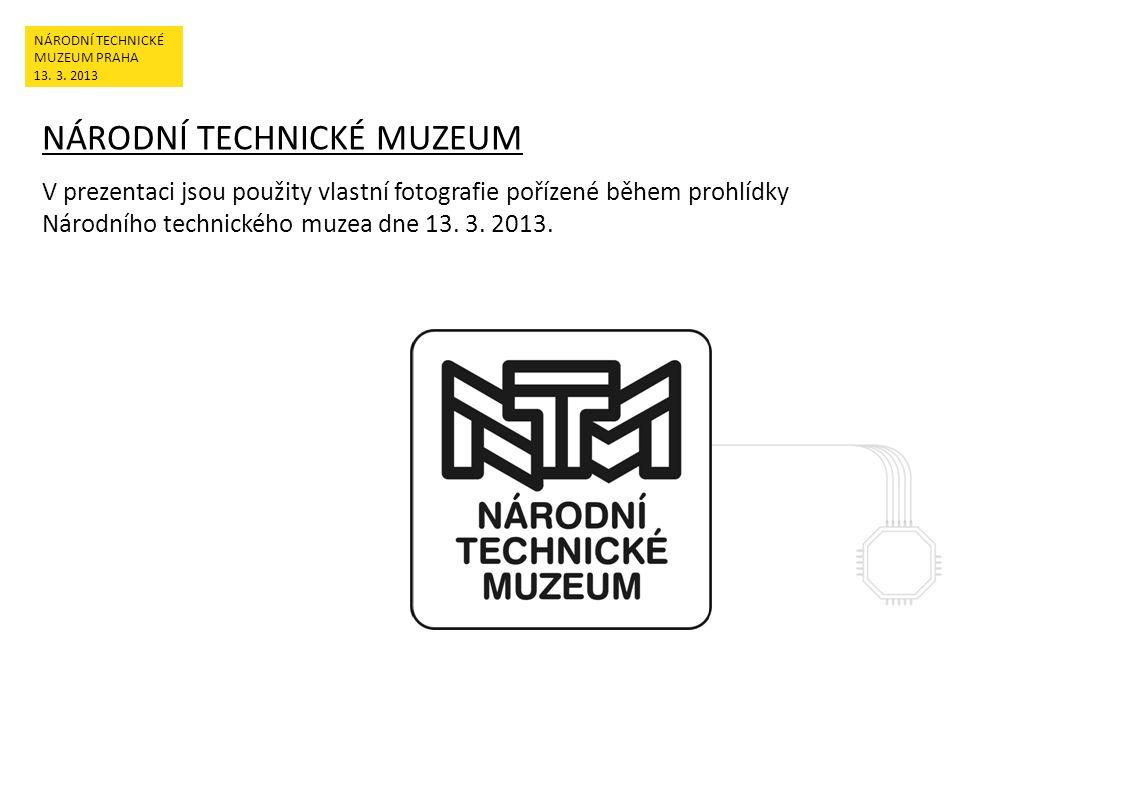 NÁRODNÍ TECHNICKÉ MUZEUM V prezentaci jsou použity vlastní fotografie pořízené během prohlídky Národního technického muzea dne 13. 3. 2013. NÁRODNÍ TE