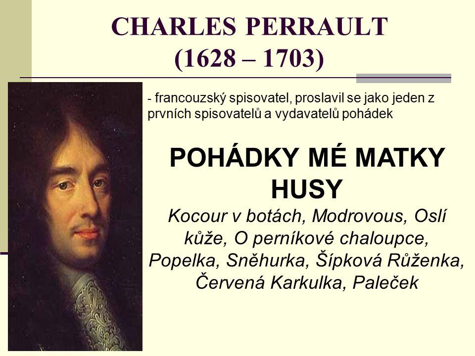 CHARLES PERRAULT (1628 – 1703) - francouzský spisovatel, proslavil se jako jeden z prvních spisovatelů a vydavatelů pohádek POHÁDKY MÉ MATKY HUSY Kocour v botách, Modrovous, Oslí kůže, O perníkové chaloupce, Popelka, Sněhurka, Šípková Růženka, Červená Karkulka, Paleček