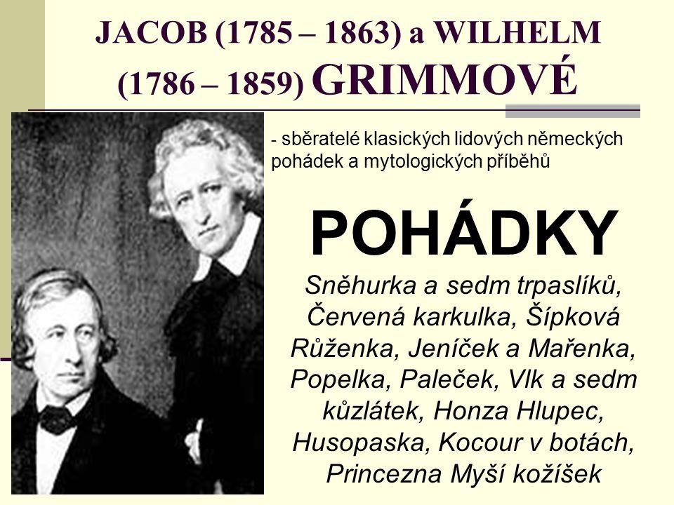 JACOB (1785 – 1863) a WILHELM (1786 – 1859) GRIMMOVÉ - sběratelé klasických lidových německých pohádek a mytologických příběhů POHÁDKY Sněhurka a sedm trpaslíků, Červená karkulka, Šípková Růženka, Jeníček a Mařenka, Popelka, Paleček, Vlk a sedm kůzlátek, Honza Hlupec, Husopaska, Kocour v botách, Princezna Myší kožíšek