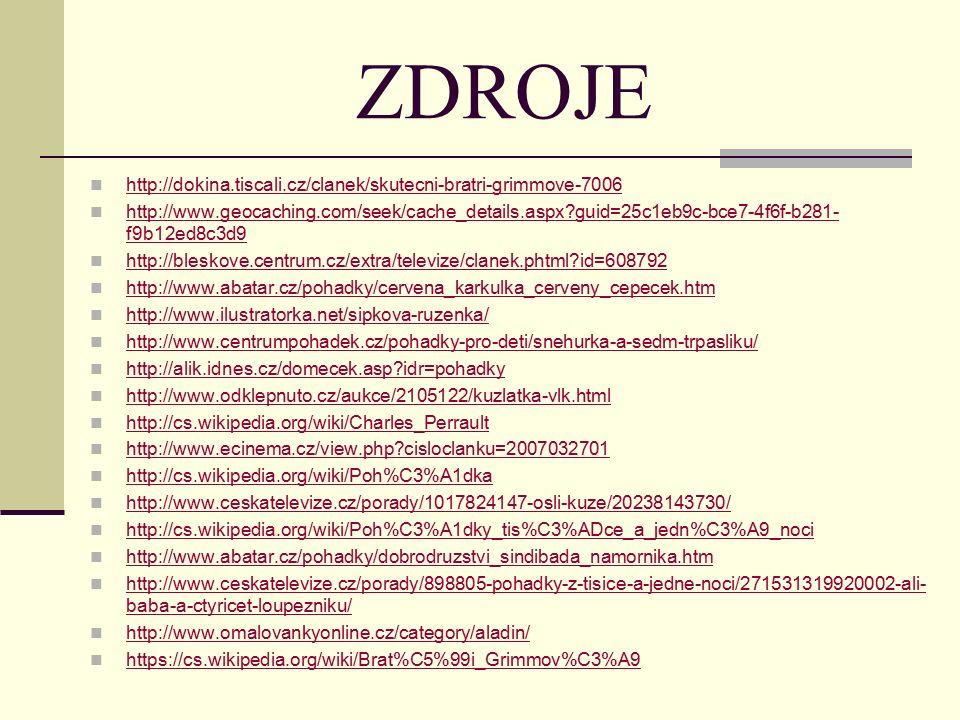 ZDROJE http://dokina.tiscali.cz/clanek/skutecni-bratri-grimmove-7006 http://www.geocaching.com/seek/cache_details.aspx guid=25c1eb9c-bce7-4f6f-b281- f9b12ed8c3d9 http://www.geocaching.com/seek/cache_details.aspx guid=25c1eb9c-bce7-4f6f-b281- f9b12ed8c3d9 http://bleskove.centrum.cz/extra/televize/clanek.phtml id=608792 http://www.abatar.cz/pohadky/cervena_karkulka_cerveny_cepecek.htm http://www.ilustratorka.net/sipkova-ruzenka/ http://www.centrumpohadek.cz/pohadky-pro-deti/snehurka-a-sedm-trpasliku/ http://alik.idnes.cz/domecek.asp idr=pohadky http://www.odklepnuto.cz/aukce/2105122/kuzlatka-vlk.html http://cs.wikipedia.org/wiki/Charles_Perrault http://www.ecinema.cz/view.php cisloclanku=2007032701 http://cs.wikipedia.org/wiki/Poh%C3%A1dka http://www.ceskatelevize.cz/porady/1017824147-osli-kuze/20238143730/ http://cs.wikipedia.org/wiki/Poh%C3%A1dky_tis%C3%ADce_a_jedn%C3%A9_noci http://www.abatar.cz/pohadky/dobrodruzstvi_sindibada_namornika.htm http://www.ceskatelevize.cz/porady/898805-pohadky-z-tisice-a-jedne-noci/271531319920002-ali- baba-a-ctyricet-loupezniku/ http://www.ceskatelevize.cz/porady/898805-pohadky-z-tisice-a-jedne-noci/271531319920002-ali- baba-a-ctyricet-loupezniku/ http://www.omalovankyonline.cz/category/aladin/ https://cs.wikipedia.org/wiki/Brat%C5%99i_Grimmov%C3%A9