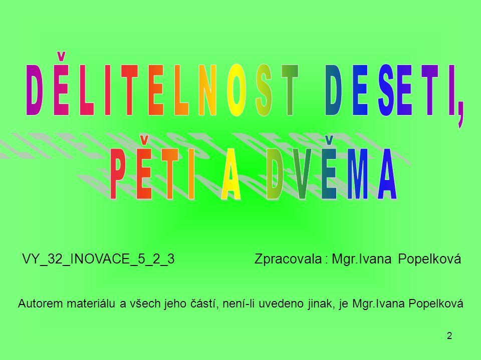 2 VY_32_INOVACE_5_2_3 Zpracovala : Mgr.Ivana Popelková Autorem materiálu a všech jeho částí, není-li uvedeno jinak, je Mgr.Ivana Popelková