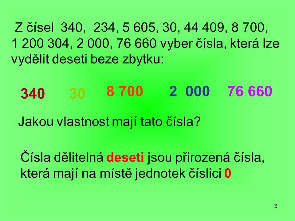 3 Z čísel 340, 234, 5 605, 30, 44 409, 8 700, 1 200 304, 2 000, 76 660 vyber čísla, která lze vydělit deseti beze zbytku: 34030 8 7002 00076 660 Jakou vlastnost mají tato čísla.