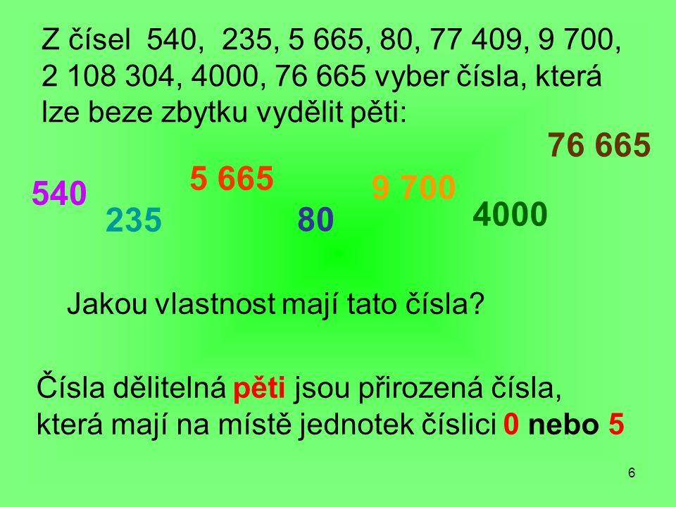6 Z čísel 540, 235, 5 665, 80, 77 409, 9 700, 2 108 304, 4000, 76 665 vyber čísla, která lze beze zbytku vydělit pěti: Jakou vlastnost mají tato čísla.