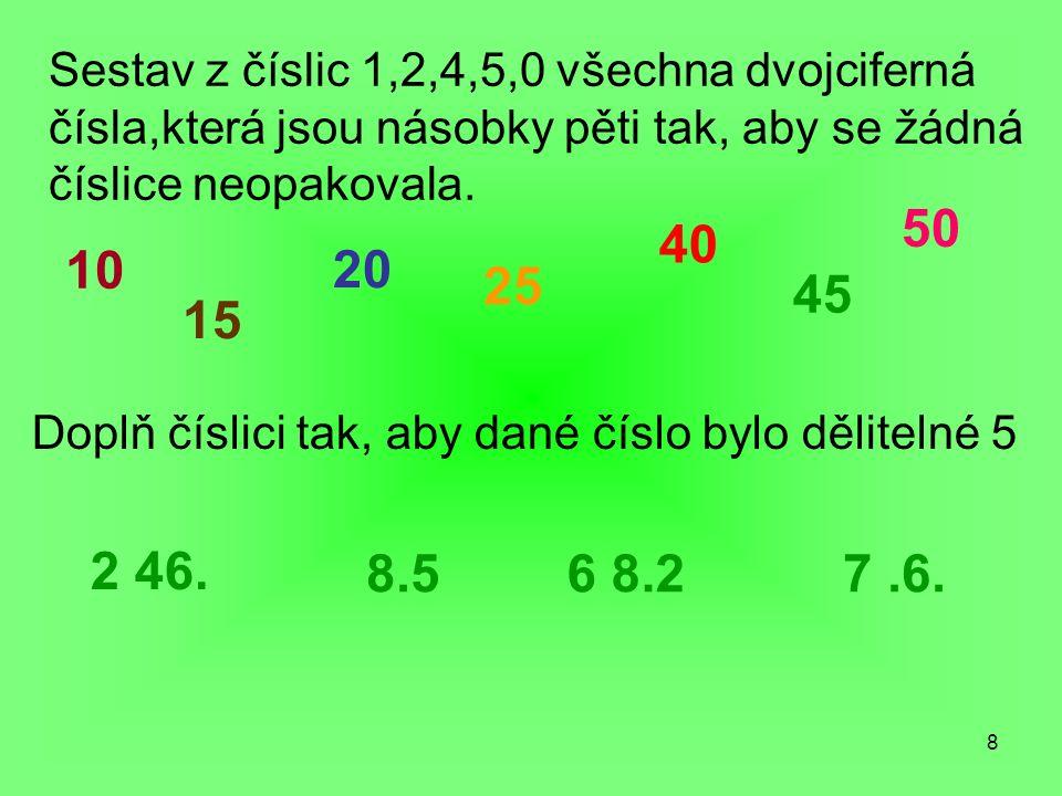 8 Sestav z číslic 1,2,4,5,0 všechna dvojciferná čísla,která jsou násobky pěti tak, aby se žádná číslice neopakovala.