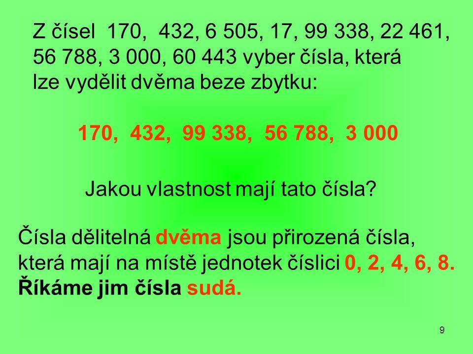 9 Z čísel 170, 432, 6 505, 17, 99 338, 22 461, 56 788, 3 000, 60 443 vyber čísla, která lze vydělit dvěma beze zbytku: 170, 432, 99 338, 56 788, 3 000 Jakou vlastnost mají tato čísla.
