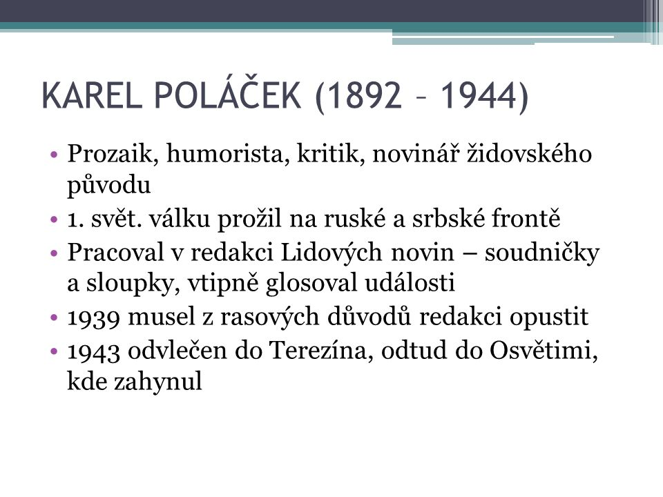 KAREL POLÁČEK (1892 – 1944) Prozaik, humorista, kritik, novinář židovského původu 1. svět. válku prožil na ruské a srbské frontě Pracoval v redakci Li