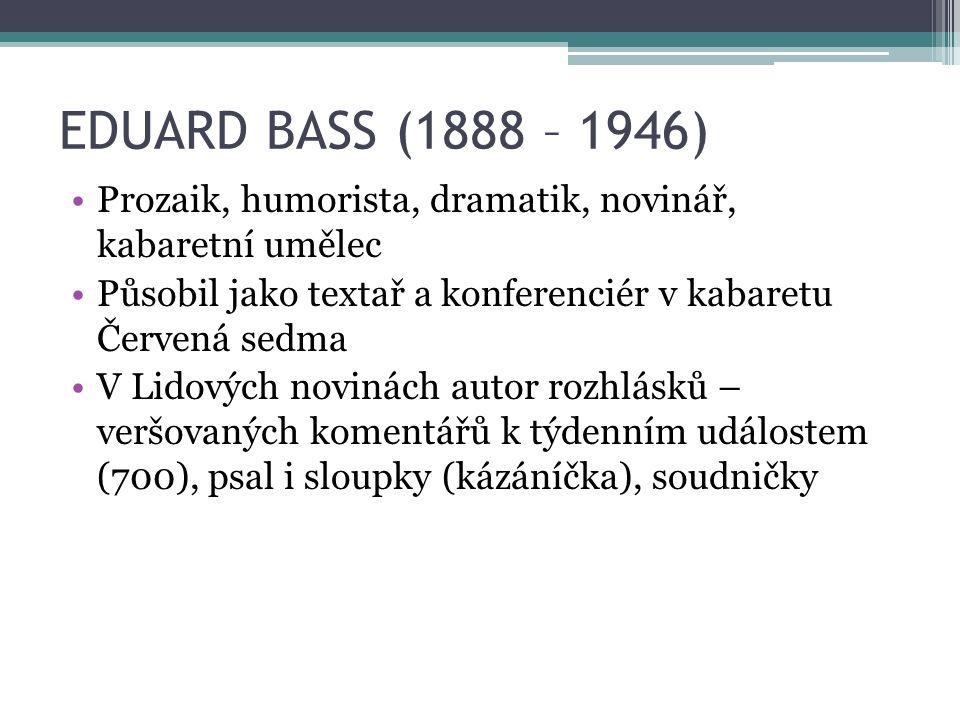 EDUARD BASS (1888 – 1946) Prozaik, humorista, dramatik, novinář, kabaretní umělec Působil jako textař a konferenciér v kabaretu Červená sedma V Lidových novinách autor rozhlásků – veršovaných komentářů k týdenním událostem (700), psal i sloupky (kázáníčka), soudničky