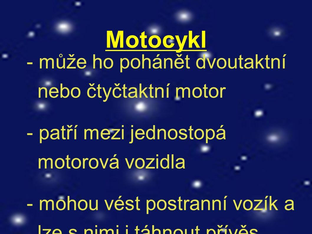 Motocykl - může ho pohánět dvoutaktní nebo čtyčtaktní motor - patří mezi jednostopá motorová vozidla - mohou vést postranní vozík a lze s nimi i táhnout přívěs