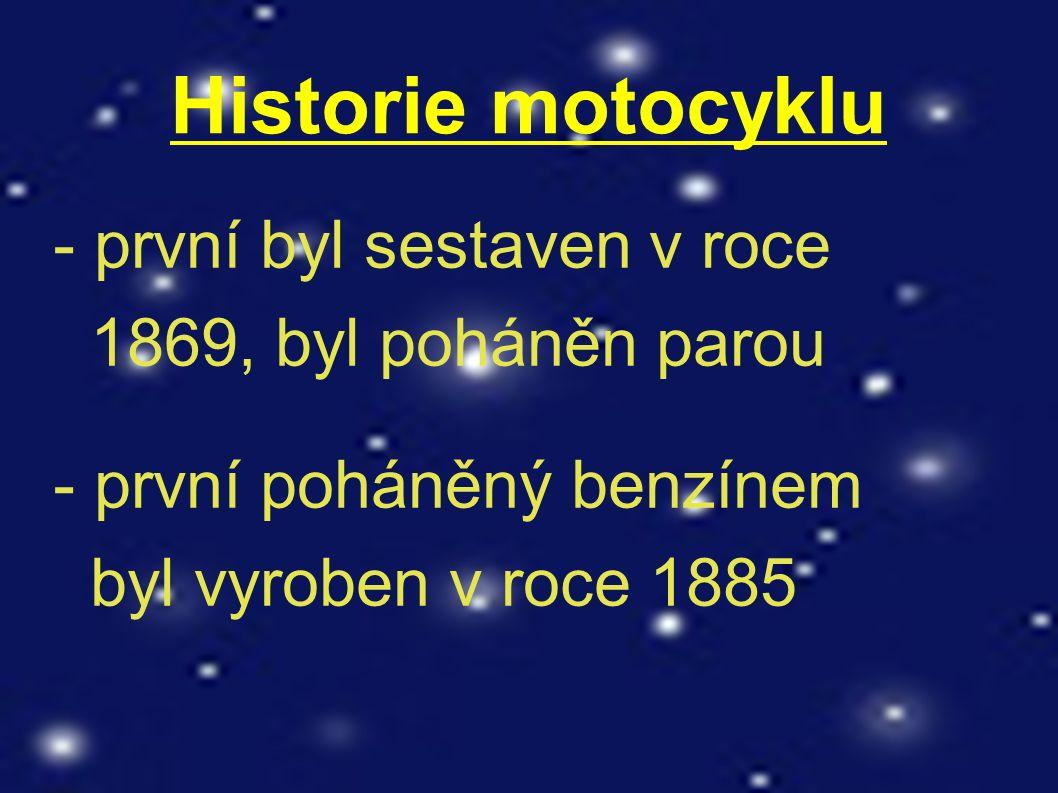 Historie motocyklu - první byl sestaven v roce 1869, byl poháněn parou - první poháněný benzínem byl vyroben v roce 1885
