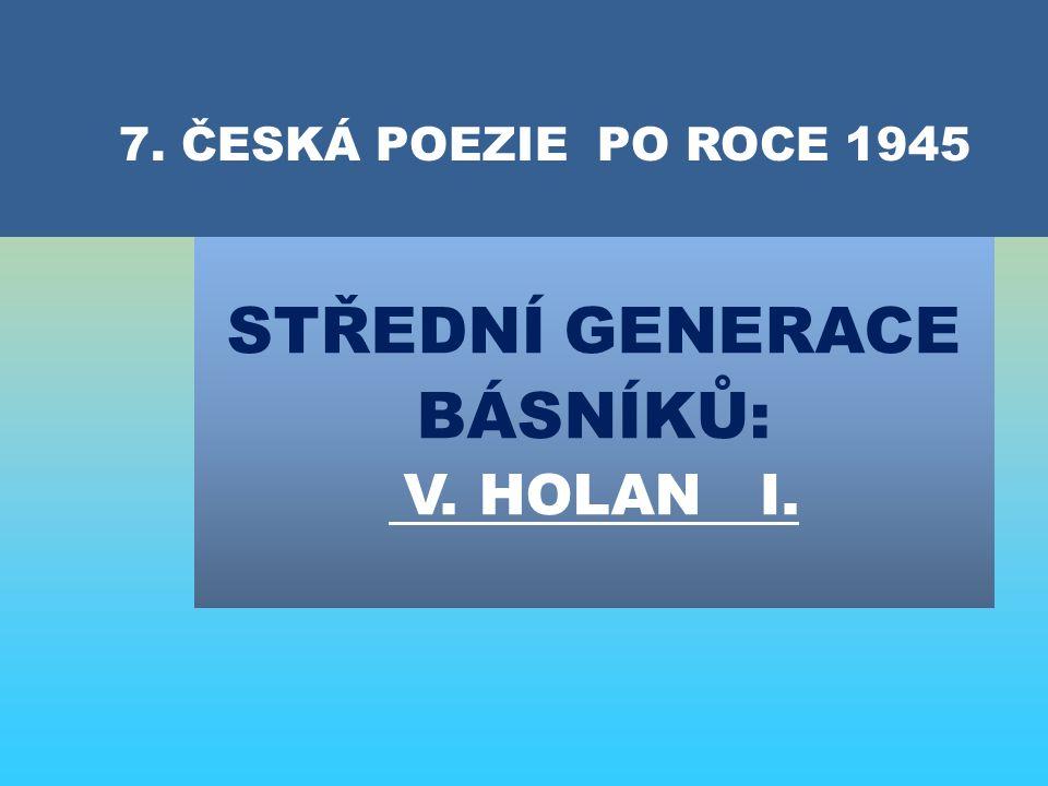 STŘEDNÍ GENERACE BÁSNÍKŮ: V. HOLAN I. 7. ČESKÁ POEZIE PO ROCE 1945