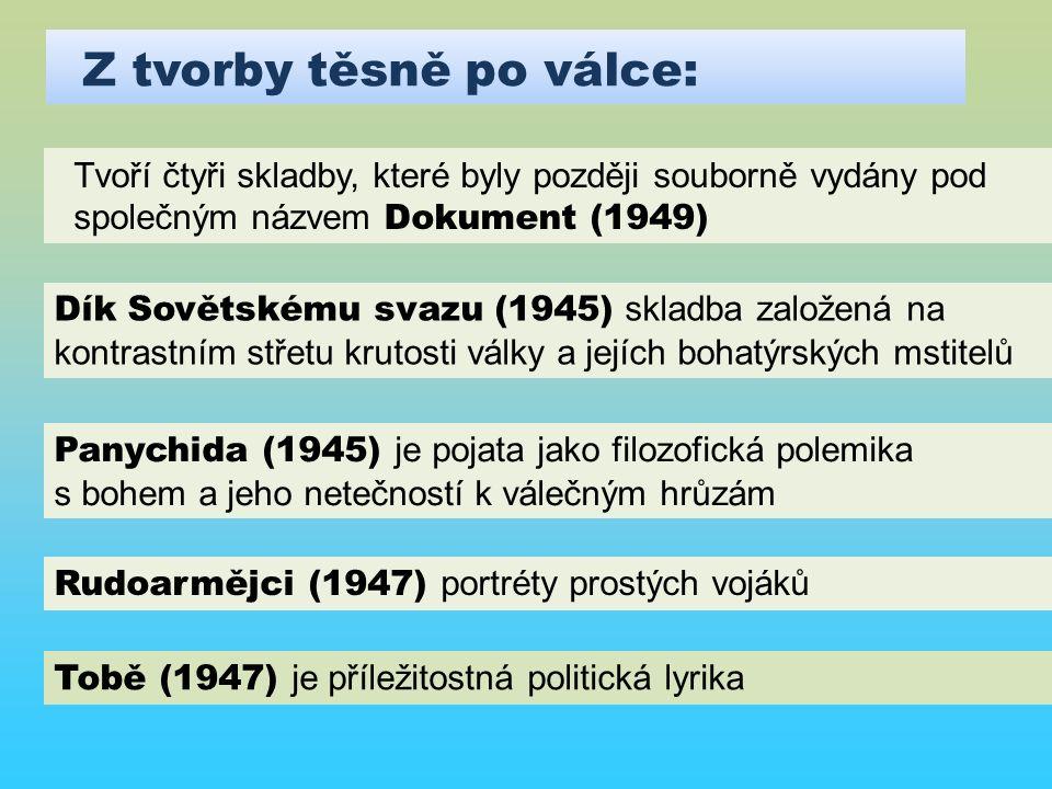 Z tvorby těsně po válce: Tvoří čtyři skladby, které byly později souborně vydány pod společným názvem Dokument (1949) Dík Sovětskému svazu (1945) skladba založená na kontrastním střetu krutosti války a jejích bohatýrských mstitelů Panychida (1945) je pojata jako filozofická polemika s bohem a jeho netečností k válečným hrůzám Rudoarmějci (1947) portréty prostých vojáků Tobě (1947) je příležitostná politická lyrika