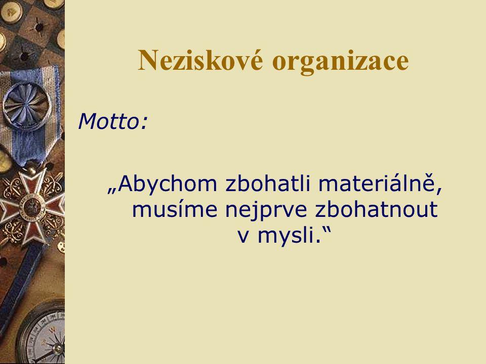 """Neziskové organizace Motto: """"Abychom zbohatli materiálně, musíme nejprve zbohatnout v mysli."""