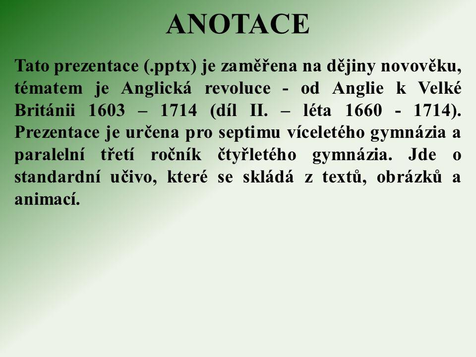ANOTACE Tato prezentace (.pptx) je zaměřena na dějiny novověku, tématem je Anglická revoluce - od Anglie k Velké Británii 1603 – 1714 (díl II.