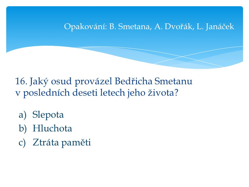 16. Jaký osud provázel Bedřicha Smetanu v posledních deseti letech jeho života.