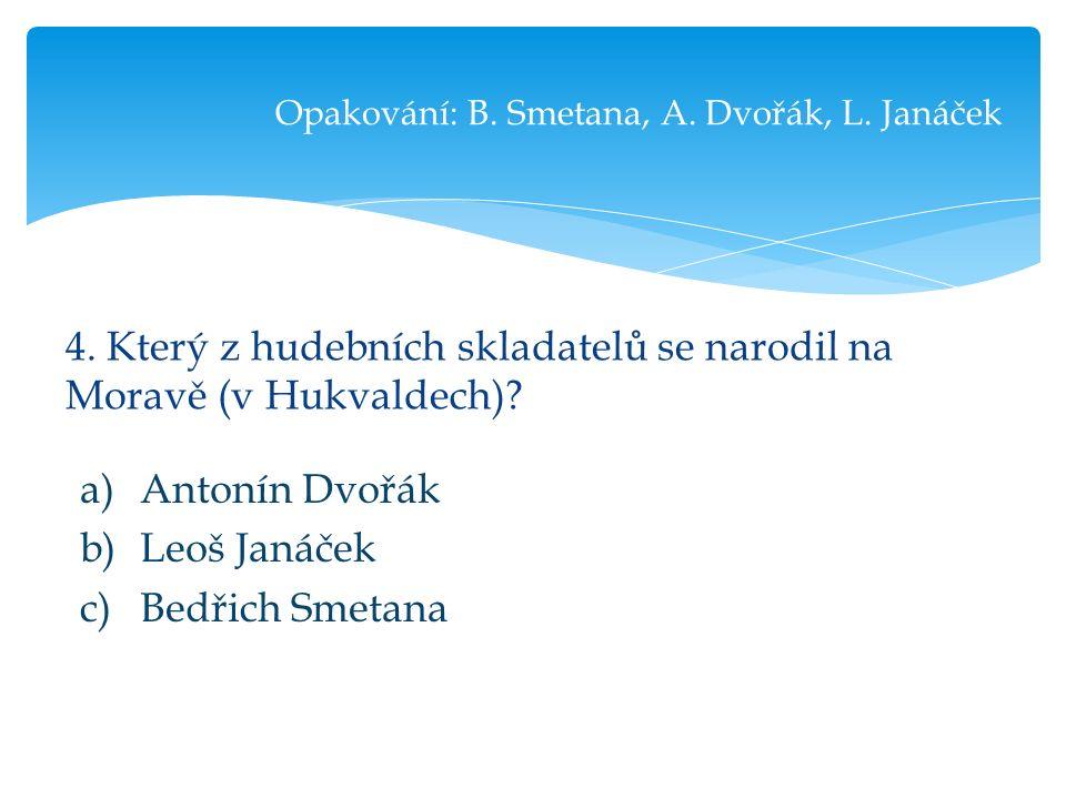 4. Který z hudebních skladatelů se narodil na Moravě (v Hukvaldech).