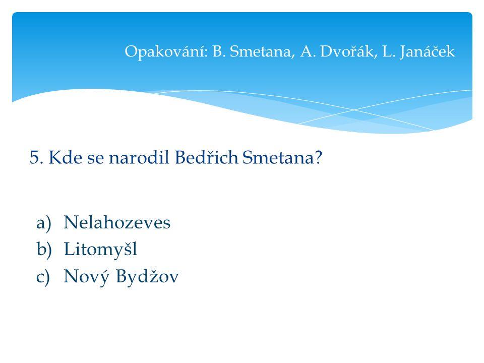 5. Kde se narodil Bedřich Smetana. Opakování: B.